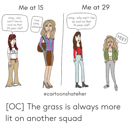Omg Why: Me at 15  Me at 29  omg...why  can't I be as  cool as that  29-year-old?  One  latte,  please  omg...why can't I be  as cool as that  15-year-old?  OTE  FOR  EDKO  @carfoonshafeher [OC] The grass is always more lit on another squad
