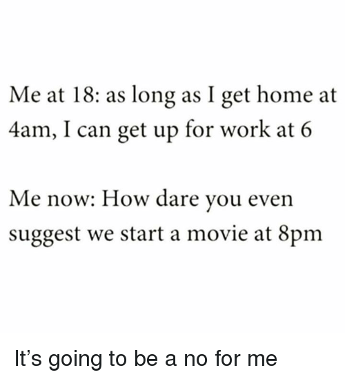 Memes, Work, and Home: Me at 18: as long as I get home at  4am, I can get up for work at 6  Me now: How dare you even  suggest we start a movie at 8pm It's going to be a no for me