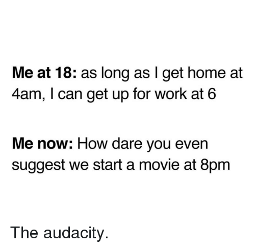 Dank, Work, and Audacity: Me at 18: as long as I get home at  4am, I can get up for work at 6  Me now: How dare you even  suggest we start a movie at 8pm The audacity.