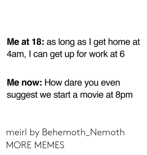 behemoth: Me at 18: as long as I get home at  4am, I can get up for work at 6  Me now: How dare you even  suggest we start a movie at 8pm meirl by Behemoth_Nemoth MORE MEMES