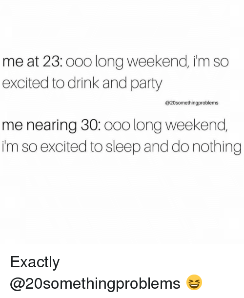 Funny, Party, and Sleep: me at 23:ooo long weekend, im so  excited to drink and party  @20somethingproblems  me nearing 30: oo0 long weekend,  i'm so excited to sleep and do nothing Exactly @20somethingproblems 😆