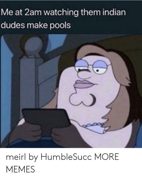 Dank, Memes, and Target: Me at 2am watching them indian  dudes make pools  C3 meirl by HumbleSucc MORE MEMES
