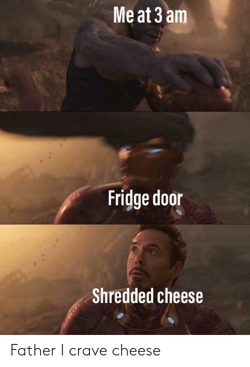 fridge: Me at 3 am  Fridge door  Shredded cheese Father I crave cheese