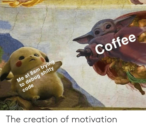 shitty: Me at 8am trying  to debug shitty  code  Coffee The creation of motivation