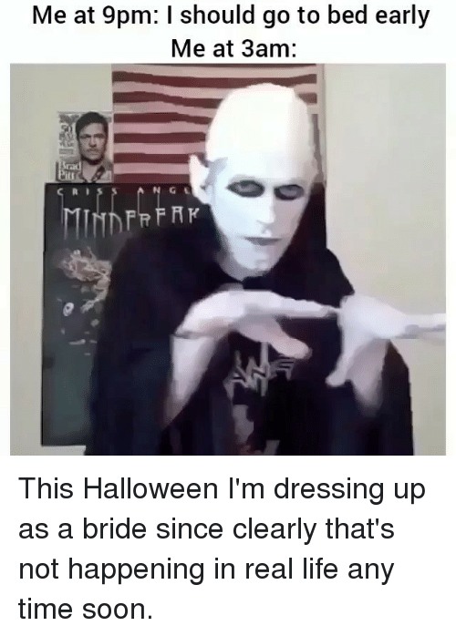 I Should Go: Me at 9pm: I should go to bed early  Me at 3am: This Halloween I'm dressing up as a bride since clearly that's not happening in real life any time soon.