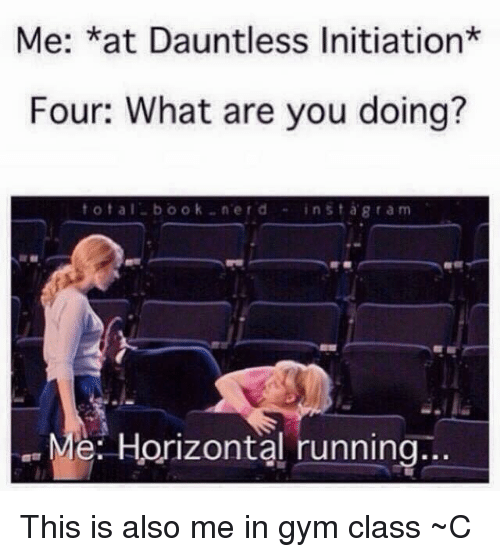 Me *At Dauntless Initiation* Four What Are You Doing? T O Tal