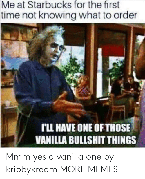 Starbucks: Me at Starbucks for the first  time not knowing what to order  rLL HAVE ONE OF THOSE  VANILLA BULLSHIT THINGS Mmm yes a vanilla one by kribbykream MORE MEMES