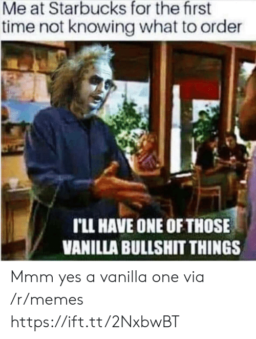 Starbucks: Me at Starbucks for the first  time not knowing what to order  rLL HAVE ONE OF THOSE  VANILLA BULLSHIT THINGS Mmm yes a vanilla one via /r/memes https://ift.tt/2NxbwBT