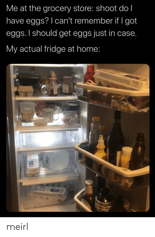 just in case: Me at the grocery store: shoot do l  have eggs? I can't remember if I got  eggs. I should get eggs just in case.  My actual fridge at home: meirl