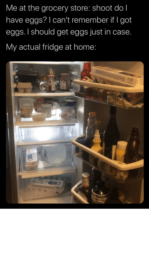 just in case: Me at the grocery store: shoot do l  have eggs? I can't remember if I got  eggs. I should get eggs just in case.  My actual fridge at home: the-memedaddy:  meirl  Who in the ACTUAL FUCK keeps milk in a goddamn drawer whatthefuckshit