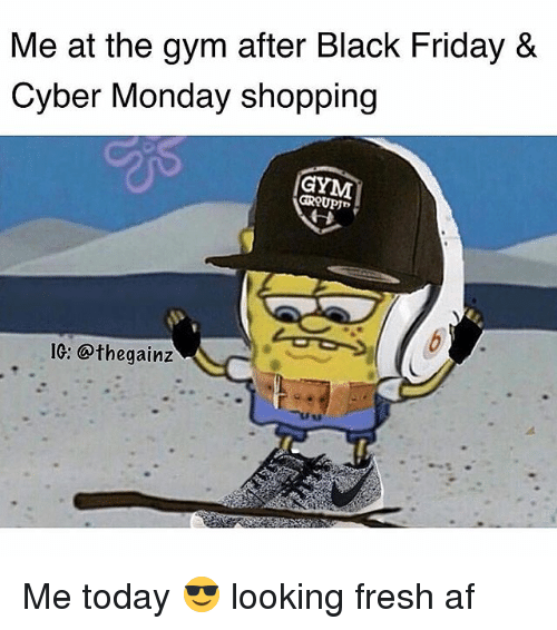Cyber Monday: Me at the gym after Black Friday &  Cyber Monday shopping  IG: @thegainz Me today 😎 looking fresh af