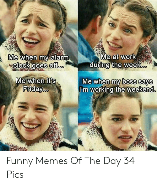 Clock, Friday, and Funny: Me at work  during the week..  Me when my alarm  clock goes off..  Me when it's  Friday.c.  Me when my boss says  I'm working the weekend. Funny Memes Of The Day 34 Pics