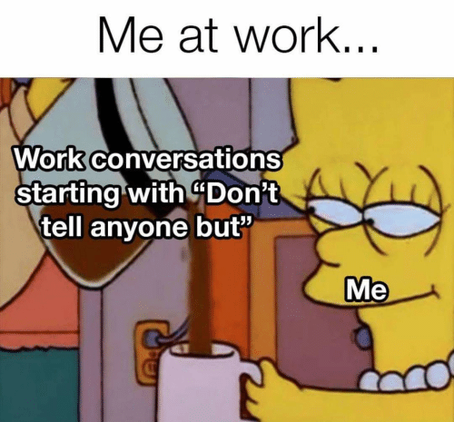 "Work, Anyone, and  Dont: Me at work...  Work conversations  starting with $Don't  tell anyone but""  Me"