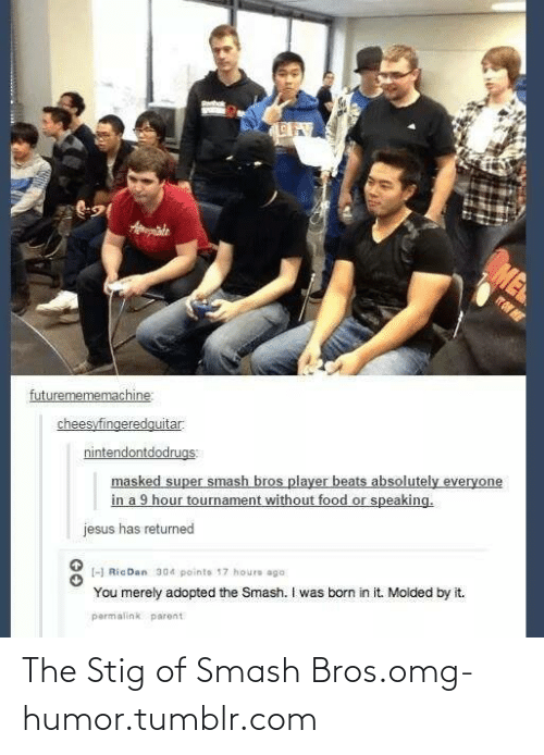 Permalink: ME  ate  TO ME  futuremememachine:  cheesyfingeredquitar.  masked super smash bros player beats absolutely everyone  in a 9 hour tournament without food or speaking.  nintendontdodrugs:  jesus has returned  -H RicDan 304 pointe 17 houre ago  You merely adopted the Smash. I was born in it. Molded by it.  permalink parent. The Stig of Smash Bros.omg-humor.tumblr.com