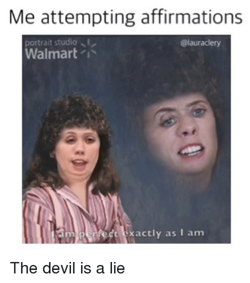 Affirmations: Me attempting affirmations  ortrait studio  Walmart /  @lauraclery  perfedt exactly as I am The devil is a lie