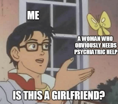 Help, Girlfriend, and Who: ME  AWOMAN WHO  OBVIOUSLY NEEDS  PSYCHIATRIC HELP  ISTHISA GIRLFRIEND?