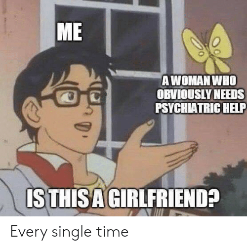 Reddit, Help, and Time: ME  AWOMAN WHO  OBVIOUSLY NEEDS  PSYCHIATRIC HELP  ISTHISA GIRLFRIEND? Every single time