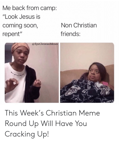 "camp: Me back from camp:  ""Look Jesus is  coming soon,  Non Christian  friends:  repent""  @EpicChristianMemes  IMB This Week's Christian Meme Round Up Will Have You Cracking Up!"