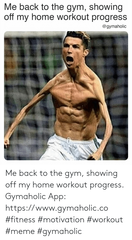 Gym: Me back to the gym, showing off my home workout progress.  Gymaholic App: https://www.gymaholic.co  #fitness #motivation #workout #meme #gymaholic