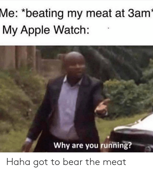 "Apple, Apple Watch, and Bear: Me: ""beating my meat at 3am*  My Apple Watch:  Why are you running? Haha got to bear the meat"