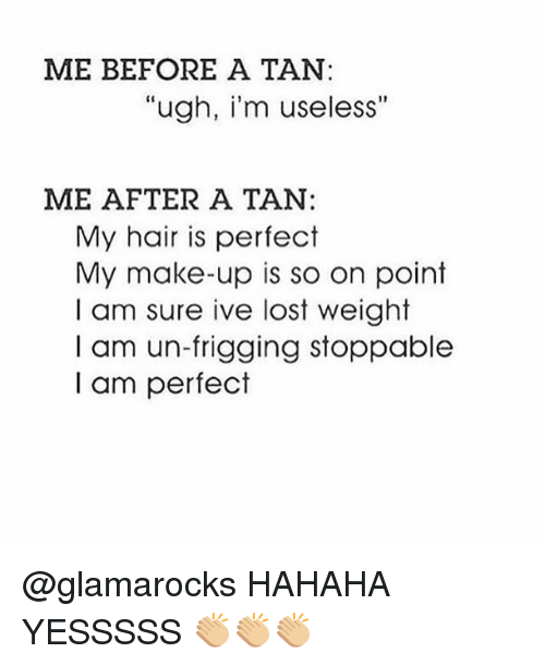 """Memes, Lost, and Hair: ME BEFORE A TAN:  """"ugh, i'm useless""""  ME AFTER A TAN:  My hair is perfect  My make-up is so on point  I am sure ive lost weight  I am un-frigging stoppable  I am perfect @glamarocks HAHAHA YESSSSS 👏🏼👏🏼👏🏼"""