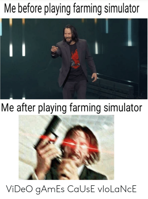Video Games, Games, and Video: Me before playing farming simulator  Me after playing farming simulator ViDeO gAmEs CaUsE vIoLaNcE