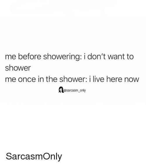 Sarcasm Only: me before showering: i don't want to  shower  me once in the shower: i live here now  @sarcasm_only SarcasmOnly