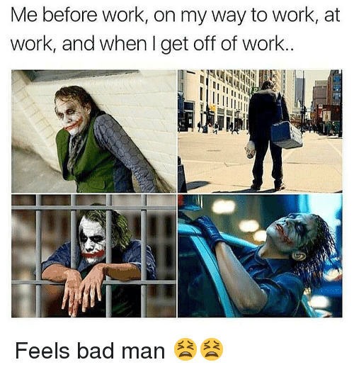 Bad, Memes, and Work: Me before work, on my way to work, at  work, and when I get off of work.. Feels bad man 😫😫
