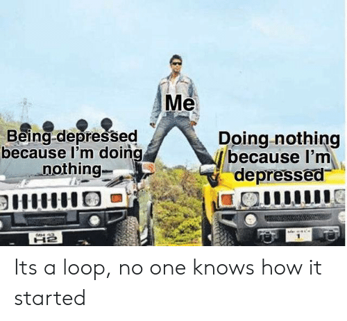 loop: Me  Being-depressed  because l'm doing  nothing-  Doing nothing  because I'm  depressed  MH 43 Its a loop, no one knows how it started