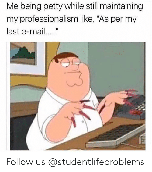 """as per: Me being petty while still maintaining  my professionalism like, """"As per my  last e-ma Follow us @studentlifeproblems"""