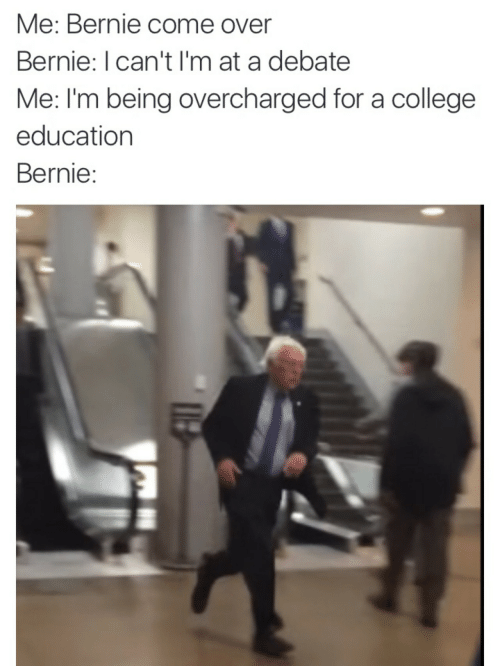 College, Come Over, and Bernie: Me: Bernie come over  Bernie: I can't I'm at a debate  Me: I'm being overcharged for a college  education  Bernie: