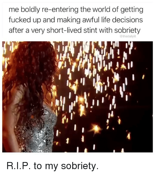 Life, Memes, and World: me boldly re-entering the world of getting  fucked up and making awful life decisions  after a very short-lived stint with sobriety  @thedailylit R.I.P. to my sobriety.