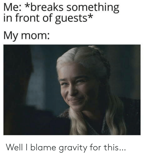 Gravity, Mom, and Blame: Me: *breaks something  in front of guests*  Мy mom: Well I blame gravity for this…