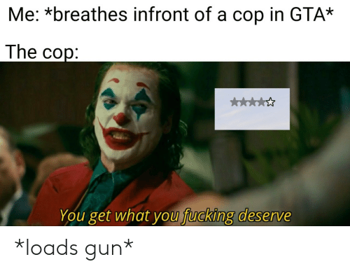 Fucking, Gta, and Gun: Me: *breathes infront of a cop in GTA*  The cop:  k  You get what you fucking deserve *loads gun*