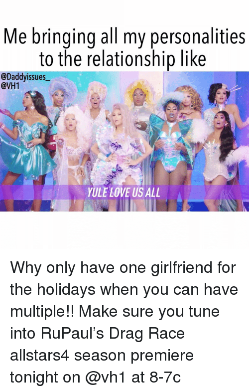 Love, Girl Memes, and Girlfriend: Me bringing all my personalities  to the relationship like  @Daddyissues_  @VH1  YULE LOVE US ALL Why only have one girlfriend for the holidays when you can have multiple!! Make sure you tune into RuPaul's Drag Race allstars4 season premiere tonight on @vh1 at 8-7c