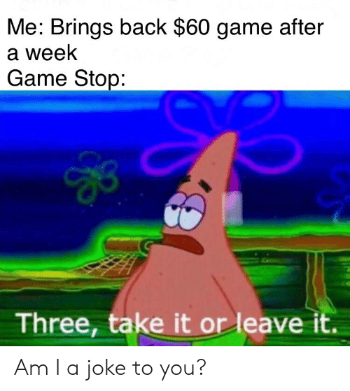 Game Stop: Me: Brings back $60 game after  a week  Game Stop:  Three, take it or leave it. Am I a joke to you?