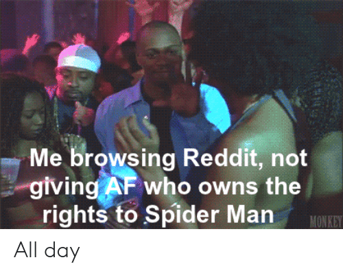 Af, Reddit, and Spider: Me browsing Reddit, not  giving AF who owns the  rights to Spider Man  MONKEY All day