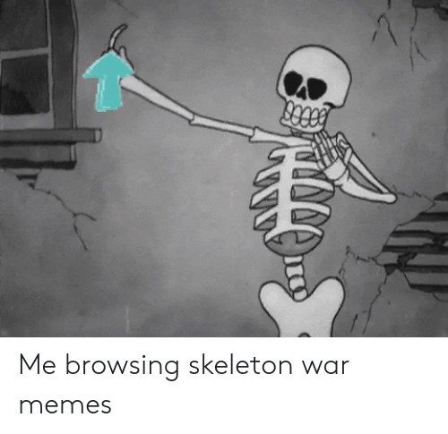 skeleton: Me browsing skeleton war memes