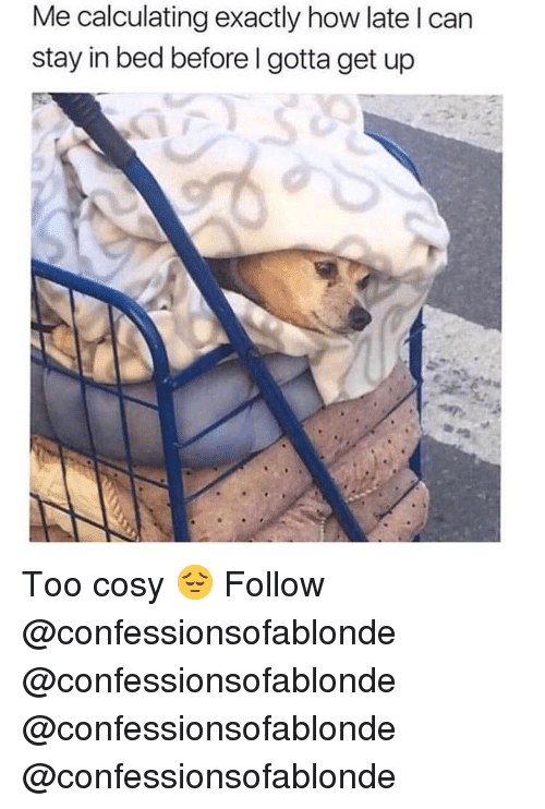 Memes, 🤖, and How: Me calculating exactly how late I can  stay in bed before I gotta get up Too cosy 😔 Follow @confessionsofablonde @confessionsofablonde @confessionsofablonde @confessionsofablonde