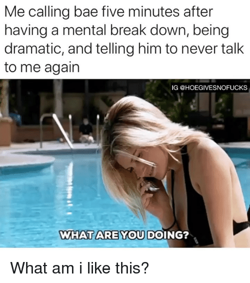 Bae, Break, and Girl Memes: Me calling bae five minutes after  having a mental break down, being  dramatic, and telling him to never talk  to me again  IG @HOEGIVESNOFUCKS  WHATARE YOU DOING? What am i like this?
