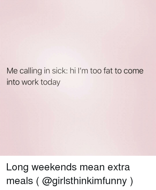 Calling In Sick: Me calling in sick: hi I'm too fat to come  into work today Long weekends mean extra meals ( @girlsthinkimfunny )