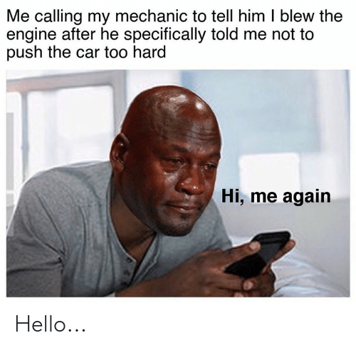 Cars, Hello, and Mechanic: Me calling my mechanic to tell him I blew the  engine after he specifically told me not to  push the car too hard  Hi, me again Hello...