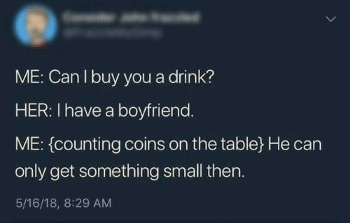counting: ME: Can I buy you a drink?  HER: I have a boyfriend.  ME: (counting coins on the table} He can  only get something small then.  5/16/18, 8:29 AM