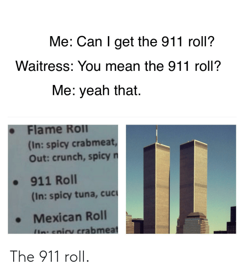 Reddit, Mean, and Mexican: Me: Can I get the 911 roll?  Waitress: You mean the 911 roll?  Me: veah that  . Flame Roll  In: spicy crabmeat  Out: crunch, spicy  - 911 Roll  (In: spicy tuna, cucu  Mexican Roll The 911 roll.