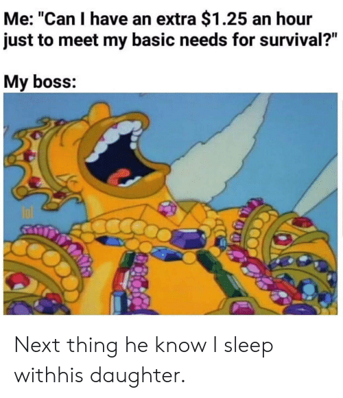 "Sleep, Next, and Boss: Me: ""Can I have an extra $1.25 an hour  just to meet my basic needs for survival?""  My boss: Next thing he know I sleep withhis daughter."