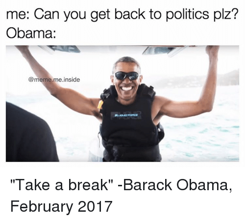 "Meme, Memes, and Obama: me: Can you get back to politics plz?  Obama:  @meme me inside ""Take a break"" -Barack Obama, February 2017"