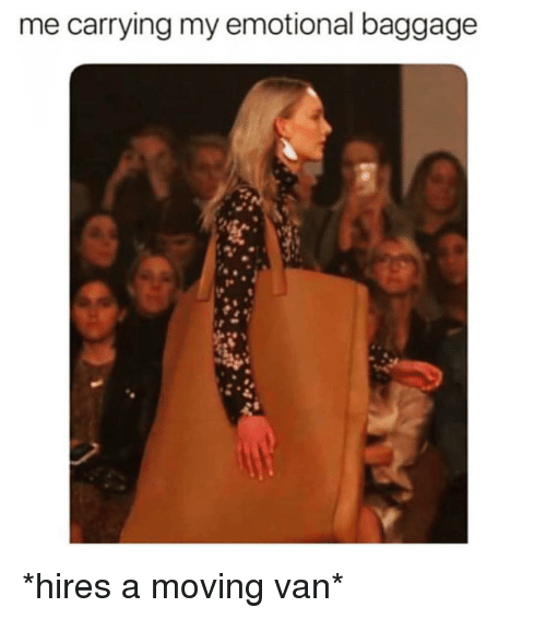 Girl Memes, Van, and Moving: me carrying my emotional baggage *hires a moving van*