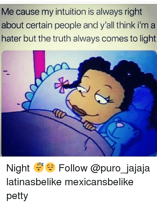 Memes, Petty, and Intuition: Me cause my intuition is always right  about certain people and y'all think i'm a  hater but the truth always comes to light Night 😴😌 Follow @puro_jajaja latinasbelike mexicansbelike petty