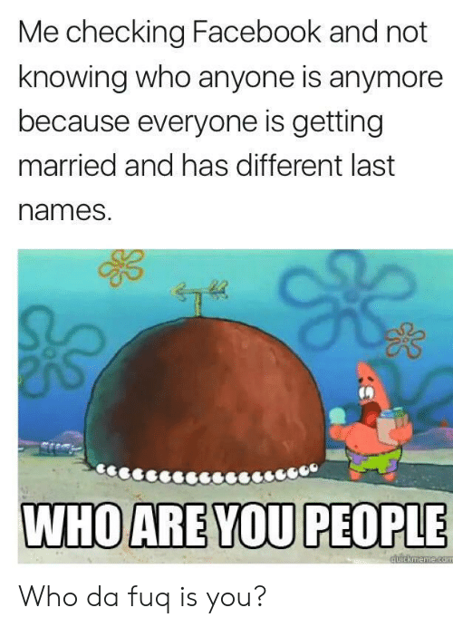 last names: Me checking Facebook and not  knowing who anyone is anymore  because everyone is getting  married and has different last  names. Who da fuq is you?