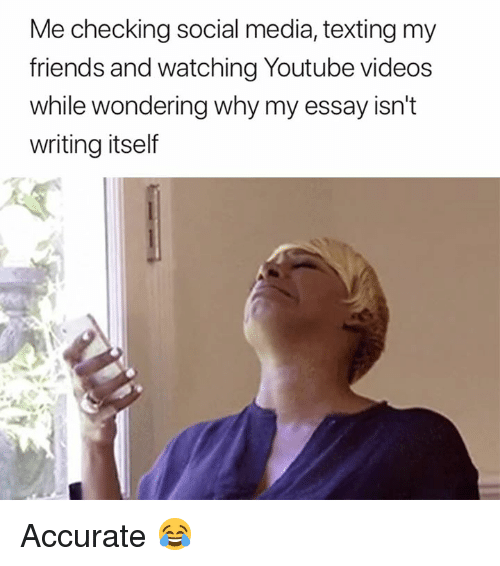 Friends, Social Media, and Texting: Me checking social media, texting my  friends and watching Youtube videos  while wondering why my essay isn't  writing itself Accurate 😂